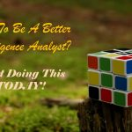 Want To Become a Better Intelligence Analyst…? Start Doing This TODAY!
